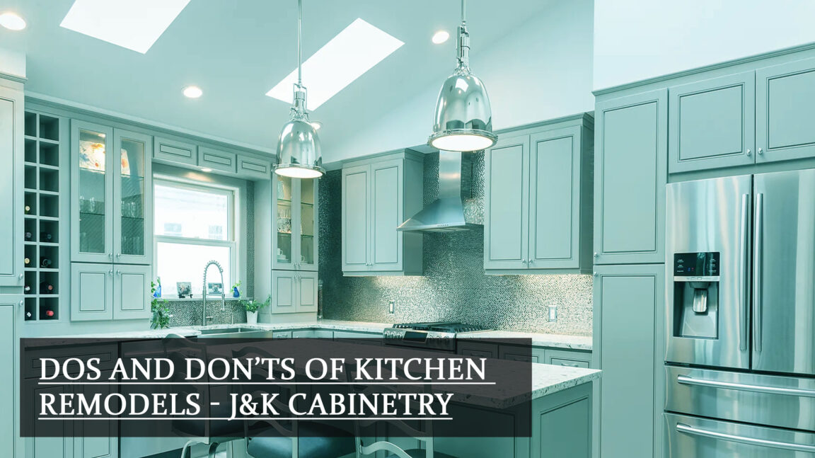 Dos and Don'ts of Kitchen Remodels - J&K Cabinetry